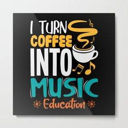 I turn coffee into music education Metal Print