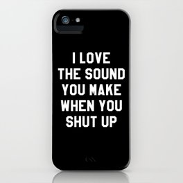 I LOVE THE SOUND YOU MAKE WHEN YOU SHUT UP (Black & White) iPhone Case