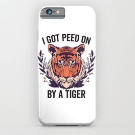 I Got Peed On By A Tiger iPhone Case