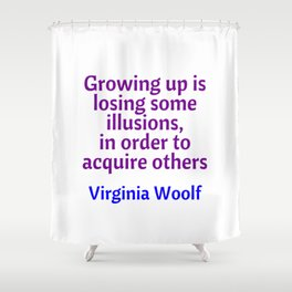 Growing up is losing some illusions in order to acquire others - Virginia Woolf witty quote Shower Curtain