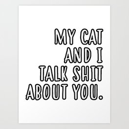 My cat and I talk shit about you Art Print