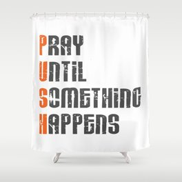 Pray until something happens,Push,Christian,Bible Quote Shower Curtain