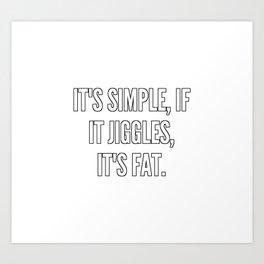 It s simple if it jiggles it s fat Art Print