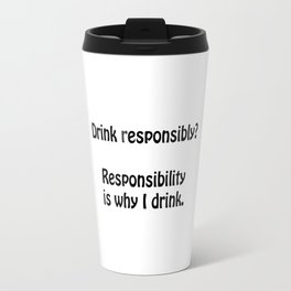 Drink responsibly? Responsibility is why I drink. Travel Mug