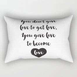 You don't give love to get love, you give to become love Quote Rectangular Pillow