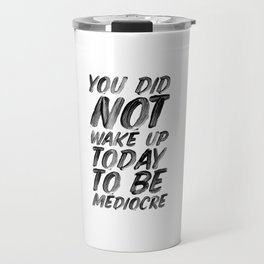 You Did Not Wake Up Today To Be Mediocre black and white typography poster for home decor bedroom Travel Mug