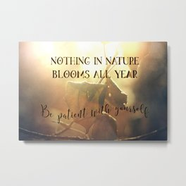 Nothing in Nature Blooms all Year - Be Patient with Yourself Metal Print