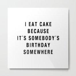 I eat cake because it's somebody's birthday somewhere Metal Print