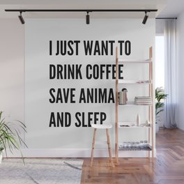 I JUST WANT TO DRINK COFFEE SAVE ANIMALS AND SLEEP Wall Mural