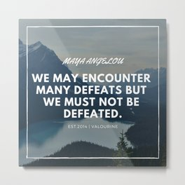 Maya Angelou Quote | We may encounter many defeats but we must not be defeated. Metal Print
