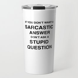if you don't want a sarcastic answer don't ask a stupid question Travel Mug