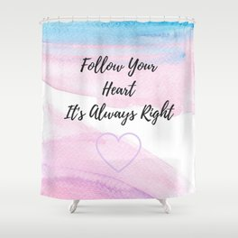 Follow your heart, its always right Shower Curtain