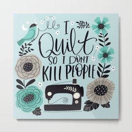 I Quilt so I Don't Kill People Metal Print
