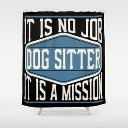 Dog Sitter  - It Is No Job, It Is A Mission Shower Curtain