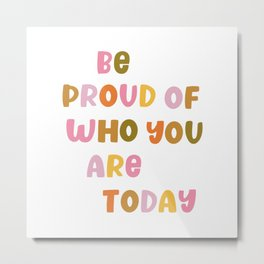 Be Proud of Who You Are Today Metal Print