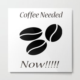 Coffee Needed Now Metal Print
