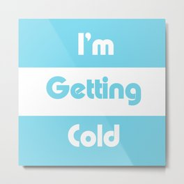 I'm Getting Cold Metal Print