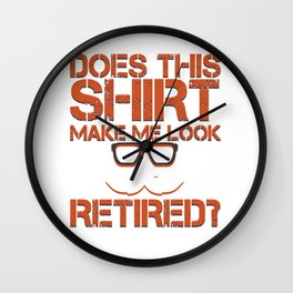 Does This Shirt Make Me Look Retired Funny Cool Veterans Retirees Retirement Gift Wall Clock