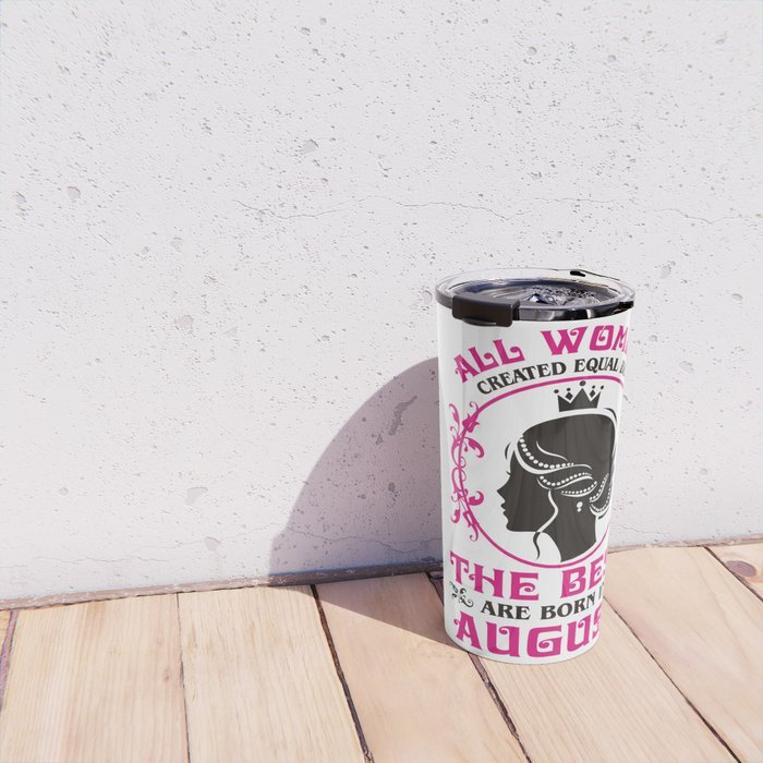All Women created Equal But The best Are Born In August Travel Mug