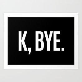 K, BYE OK BYE K BYE KBYE (Black & White) Art Print