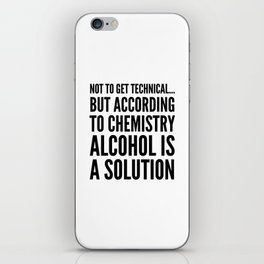 NOT TO GET TECHNICAL BUT ACCORDING TO CHEMISTRY ALCOHOL IS A SOLUTION iPhone Skin