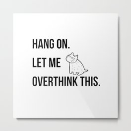 Hang on.Let me overthink this. funny life quote about modern living. pop culture Metal Print