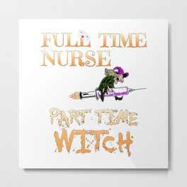 Halloween Costume Full Time Nurse Part-Time Witch Metal Print