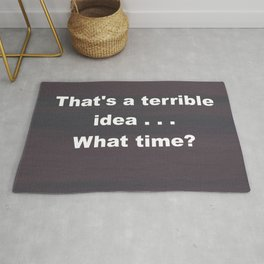That is a terrible idea - - What Time? Rug