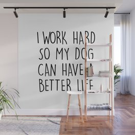 I WORK HARD SO MY DOG CAN HAVE A BETTER LIFE Wall Mural