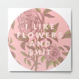 I like flowers and shit Metal Print