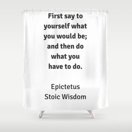 Stoic Wisdom - Philosophy Quotes - Epictetus  - First say to yourself what you would be and then do Shower Curtain