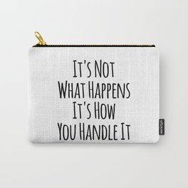It's Not What Happens It's How You Handle It Carry-All Pouch