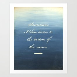 Sometimes I Blow Kisses to the Bottom of the Ocean Art Print