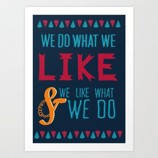 We Do What We Like & We Like What We Do! Art Print