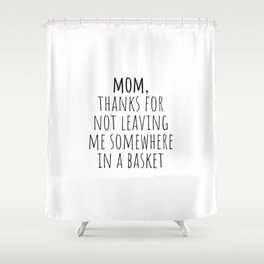 Mom, thanks for not leaving me somewhere in a basket Shower Curtain
