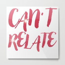 Can't Relate Metal Print