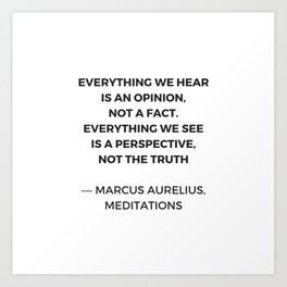 Stoic Inspiration Quotes - Marcus Aurelius Meditations - Everything we hear is an opinion not a fact Art Print