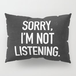 Sorry, I'm not listening Pillow Sham