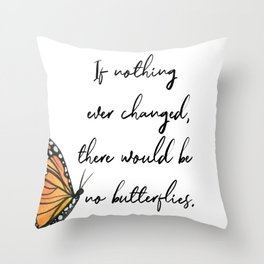 If Nothing Ever Changed, There Would Be No Butterflies Throw Pillow