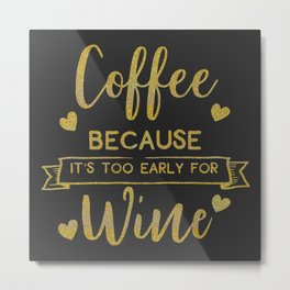 Coffee Because It's Too Early For Wine, Funny, Quote Metal Print