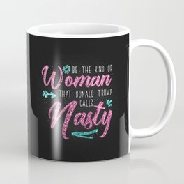 Be the kind of Woman that Donald Trump calls Nasty Coffee Mug