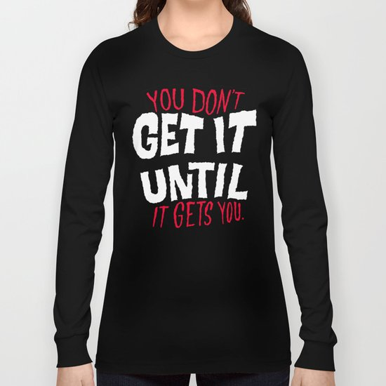 You Don't Get it Until It Gets You Long Sleeve T-shirt