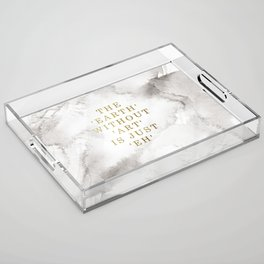 The earth without art is just 'eh' Acrylic Tray