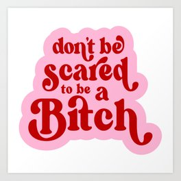 Don't Be Scared To Be a Bitch Art Print