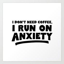 I Don't Need Coffee, I Run On Anxiety Art Print