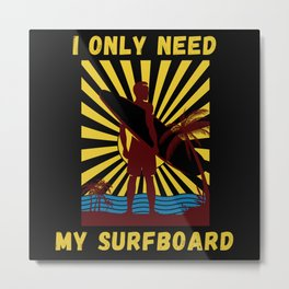 I Only Need My Surfboard Funny Surfer Metal Print