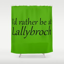 I'd Rather Be At Lallybroch Shower Curtain