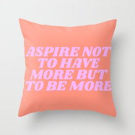 aspire not to have more but to be more Throw Pillow