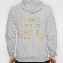 I Look 21 Feel 17 Act 12 I Am 50 Funny 50th Birthday Hoody