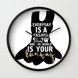 EVERYDAY IS A FASHION SHOW - fashion quote Wall Clock